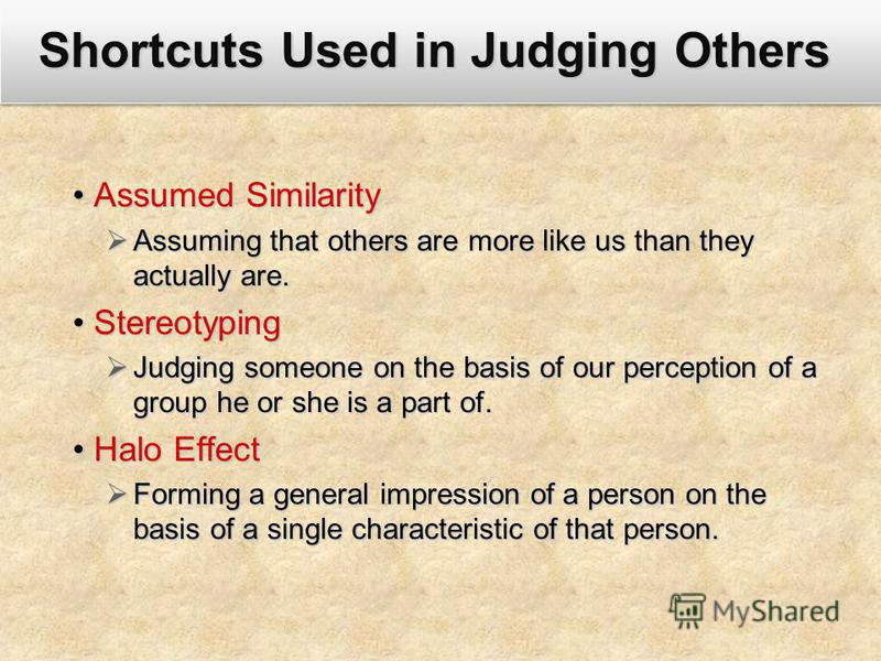 Shortcuts Used in Judging Others Assumed SimilarityAssumed Similarity Assuming that others are more like us than they actually are. Assuming that others are more like us than they actually are. StereotypingStereotyping Judging someone on the basis of