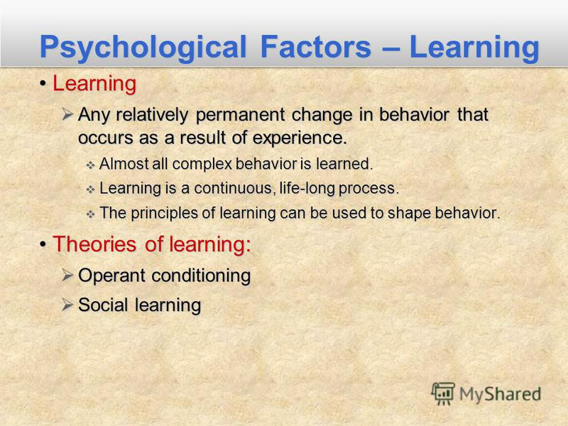 LearningLearning Any relatively permanent change in behavior that occurs as a result of experience. Any relatively permanent change in behavior that occurs as a result of experience. Almost all complex behavior is learned. Almost all complex behavior