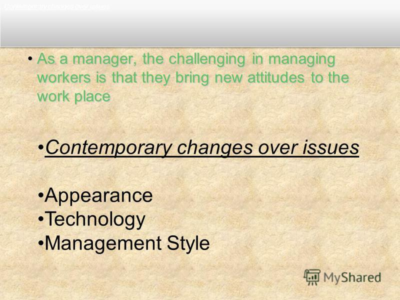 Contemporary changes over issues As a manager, the challenging in managing workers is that they bring new attitudes to the work placeAs a manager, the challenging in managing workers is that they bring new attitudes to the work place Contemporary cha