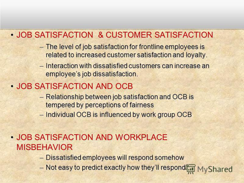 JOB SATISFACTION & CUSTOMER SATISFACTIONJOB SATISFACTION & CUSTOMER SATISFACTION –The level of job satisfaction for frontline employees is related to increased customer satisfaction and loyalty. –Interaction with dissatisfied customers can increase a