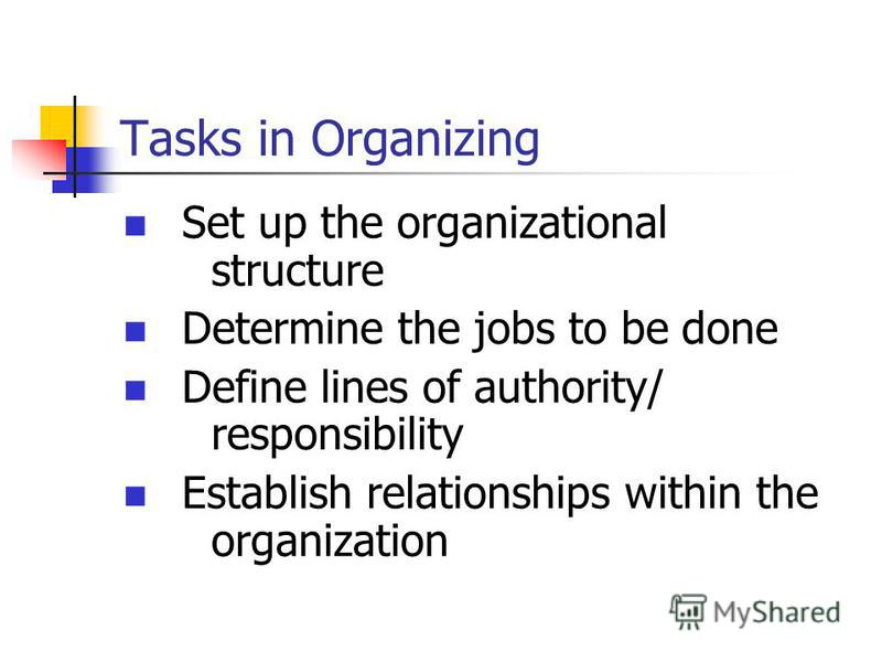 Tasks in Organizing Set up the organizational structure Determine the jobs to be done Define lines of authority/ responsibility Establish relationships within the organization