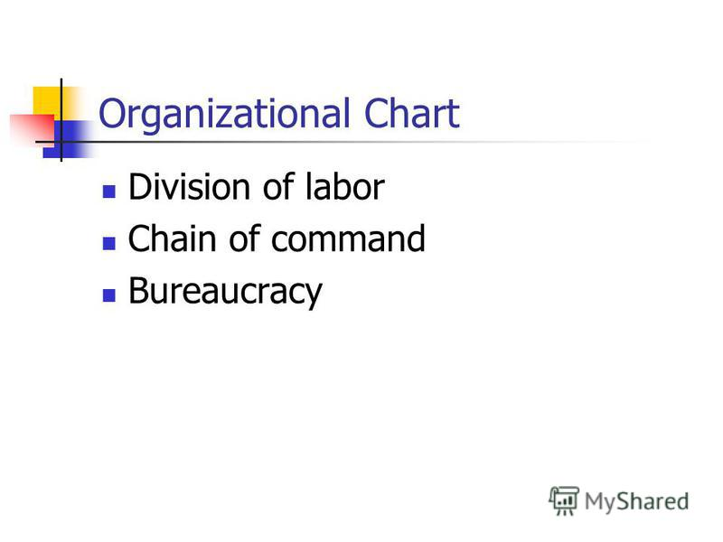Organizational Chart Division of labor Chain of command Bureaucracy