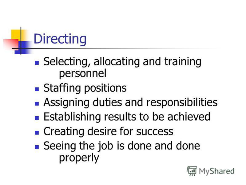 Directing Selecting, allocating and training personnel Staffing positions Assigning duties and responsibilities Establishing results to be achieved Creating desire for success Seeing the job is done and done properly