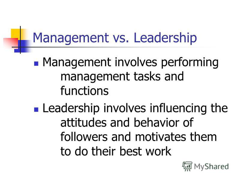 Management vs. Leadership Management involves performing management tasks and functions Leadership involves influencing the attitudes and behavior of followers and motivates them to do their best work