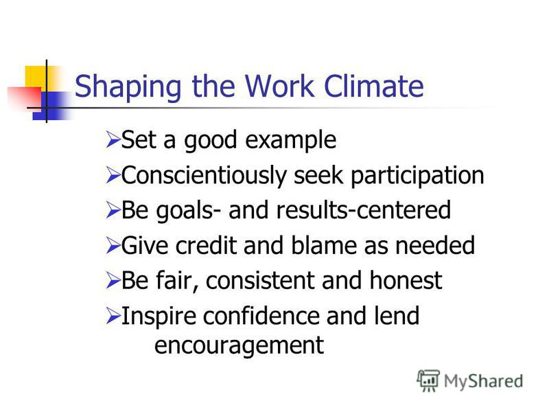 Shaping the Work Climate Set a good example Conscientiously seek participation Be goals- and results-centered Give credit and blame as needed Be fair, consistent and honest Inspire confidence and lend encouragement