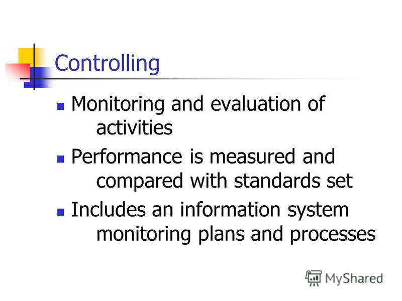 Controlling Monitoring and evaluation of activities Performance is measured and compared with standards set Includes an information system monitoring plans and processes