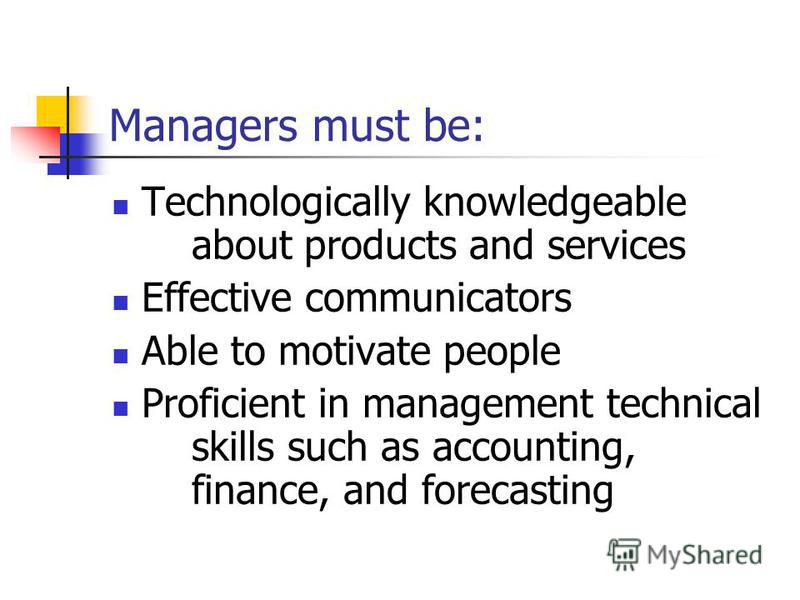 Managers must be: Technologically knowledgeable about products and services Effective communicators Able to motivate people Proficient in management technical skills such as accounting, finance, and forecasting