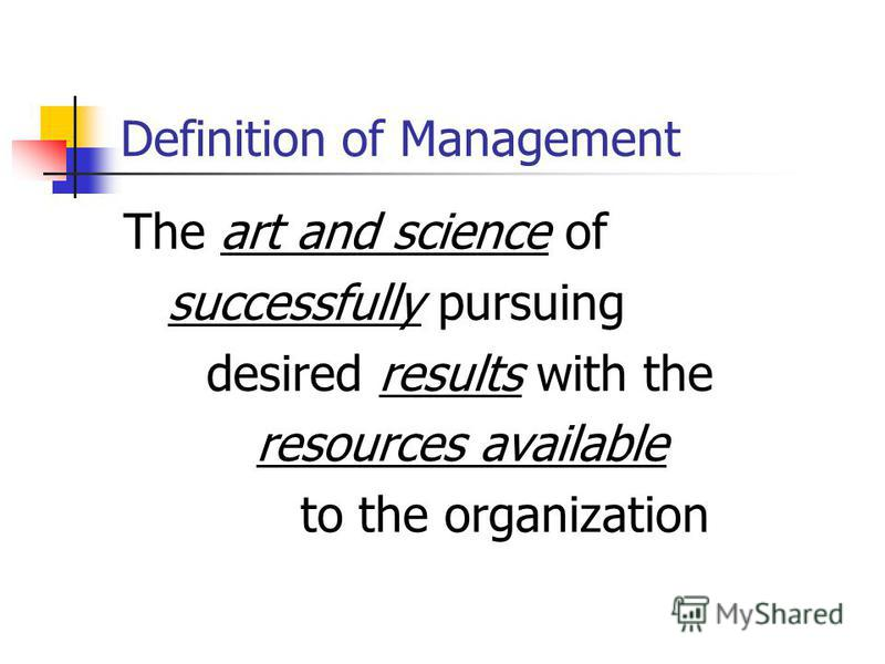 Definition of Management The art and science of successfully pursuing desired results with the resources available to the organization
