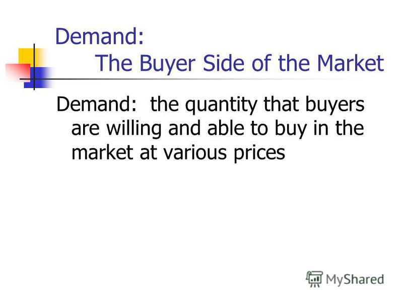 Demand: The Buyer Side of the Market Demand: the quantity that buyers are willing and able to buy in the market at various prices