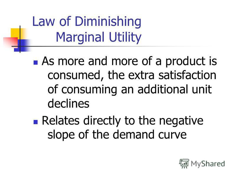Law of Diminishing Marginal Utility As more and more of a product is consumed, the extra satisfaction of consuming an additional unit declines Relates directly to the negative slope of the demand curve