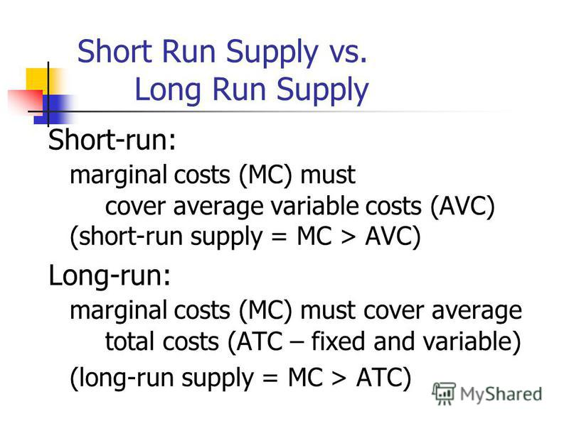 Short Run Supply vs. Long Run Supply Short-run: marginal costs (MC) must cover average variable costs (AVC) (short-run supply = MC > AVC) Long-run: marginal costs (MC) must cover average total costs (ATC – fixed and variable) (long-run supply = MC >