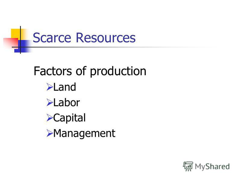Scarce Resources Factors of production Land Labor Capital Management