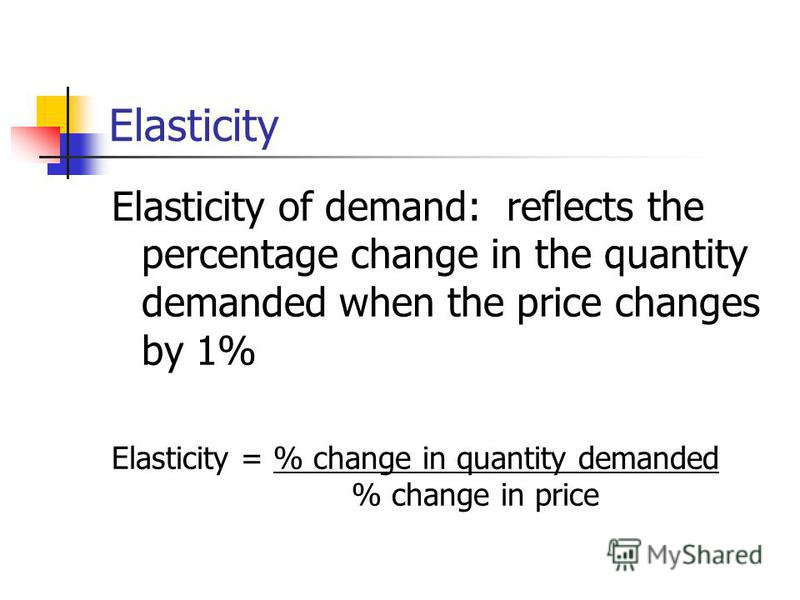 Elasticity Elasticity of demand: reflects the percentage change in the quantity demanded when the price changes by 1% Elasticity = % change in quantity demanded % change in price