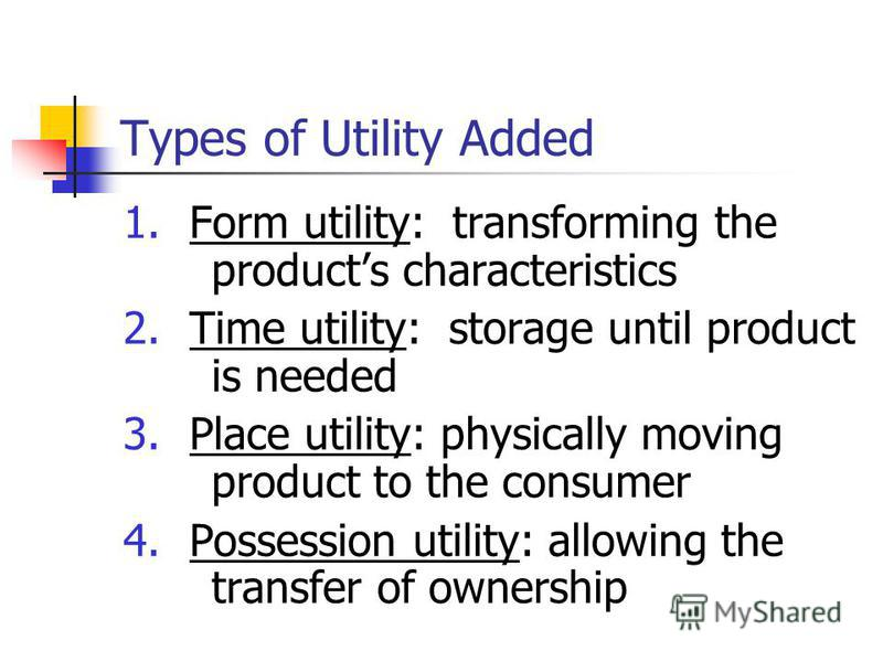 Types of Utility Added 1.Form utility: transforming the products characteristics 2.Time utility: storage until product is needed 3.Place utility: physically moving product to the consumer 4.Possession utility: allowing the transfer of ownership