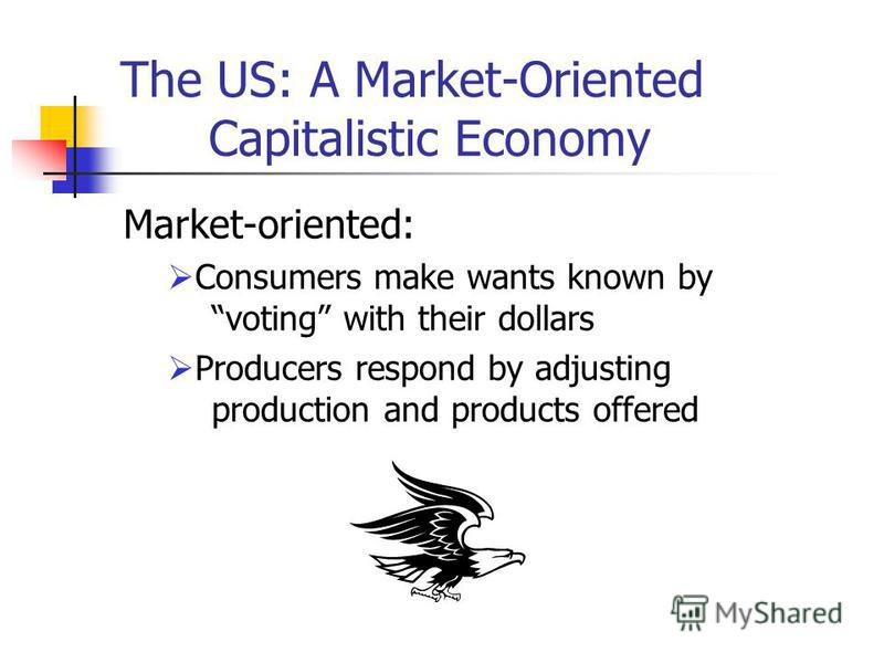 The US: A Market-Oriented Capitalistic Economy Market-oriented: Consumers make wants known by voting with their dollars Producers respond by adjusting production and products offered