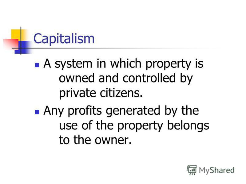 Capitalism A system in which property is owned and controlled by private citizens. Any profits generated by the use of the property belongs to the owner.