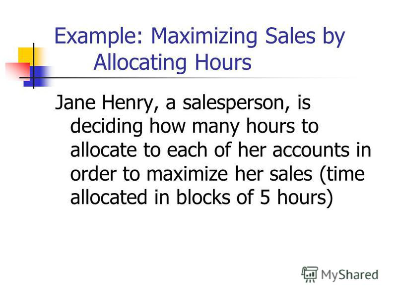 Example: Maximizing Sales by Allocating Hours Jane Henry, a salesperson, is deciding how many hours to allocate to each of her accounts in order to maximize her sales (time allocated in blocks of 5 hours)