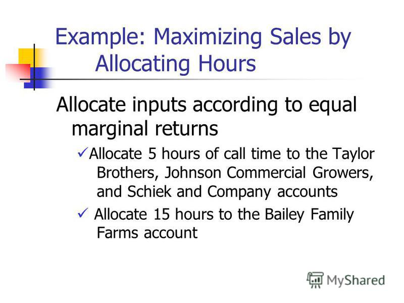 Example: Maximizing Sales by Allocating Hours Allocate inputs according to equal marginal returns Allocate 5 hours of call time to the Taylor Brothers, Johnson Commercial Growers, and Schiek and Company accounts Allocate 15 hours to the Bailey Family