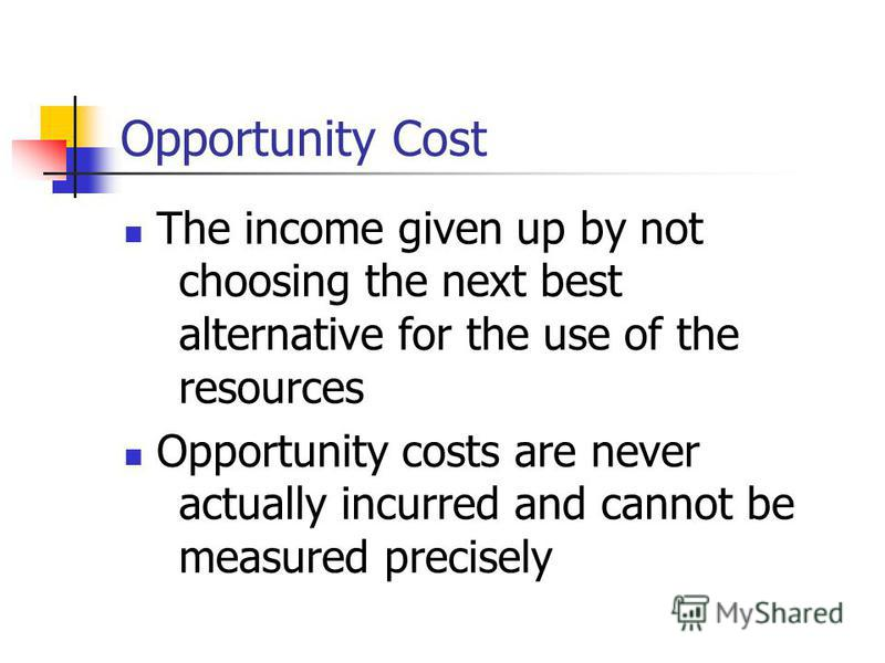 Opportunity Cost The income given up by not choosing the next best alternative for the use of the resources Opportunity costs are never actually incurred and cannot be measured precisely