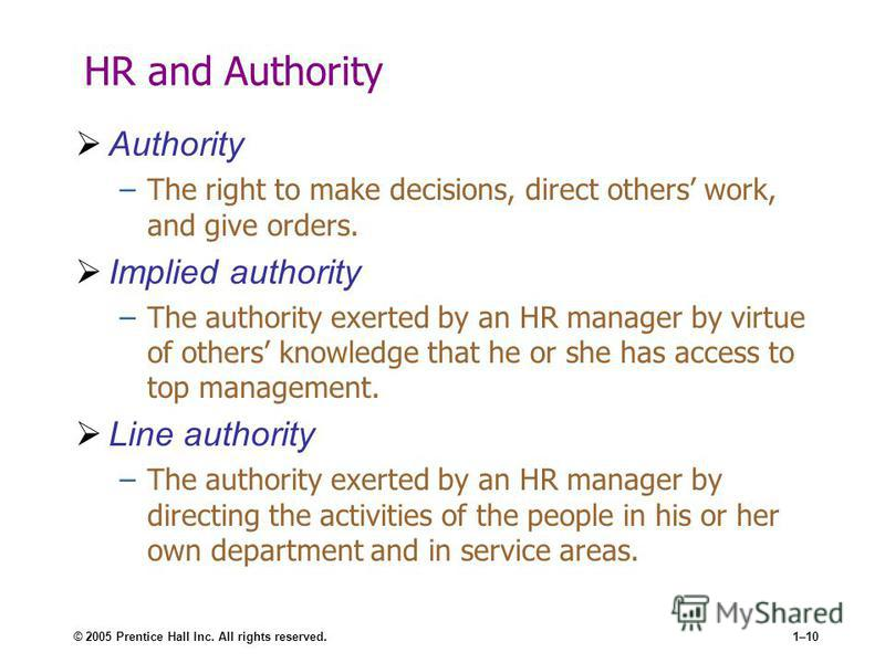 © 2005 Prentice Hall Inc. All rights reserved.1–10 HR and Authority Authority –The right to make decisions, direct others work, and give orders. Implied authority –The authority exerted by an HR manager by virtue of others knowledge that he or she ha
