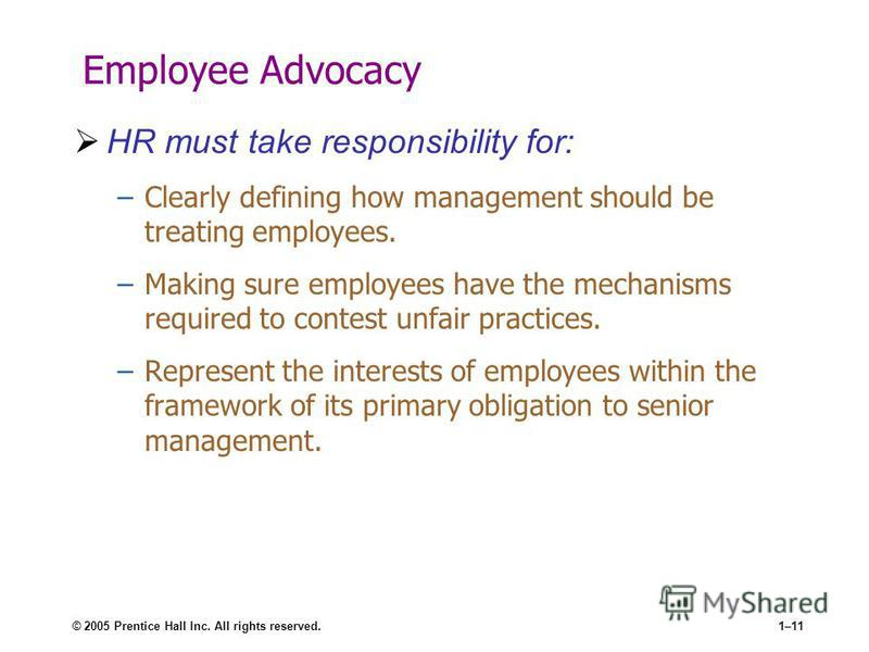 © 2005 Prentice Hall Inc. All rights reserved.1–11 Employee Advocacy HR must take responsibility for: –Clearly defining how management should be treating employees. –Making sure employees have the mechanisms required to contest unfair practices. –Rep