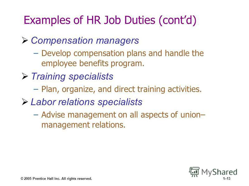 © 2005 Prentice Hall Inc. All rights reserved.1–13 Examples of HR Job Duties (contd) Compensation managers –Develop compensation plans and handle the employee benefits program. Training specialists –Plan, organize, and direct training activities. Lab