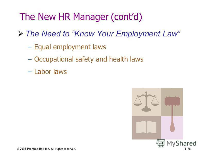 © 2005 Prentice Hall Inc. All rights reserved.1–28 The New HR Manager (contd) The Need to Know Your Employment Law –Equal employment laws –Occupational safety and health laws –Labor laws