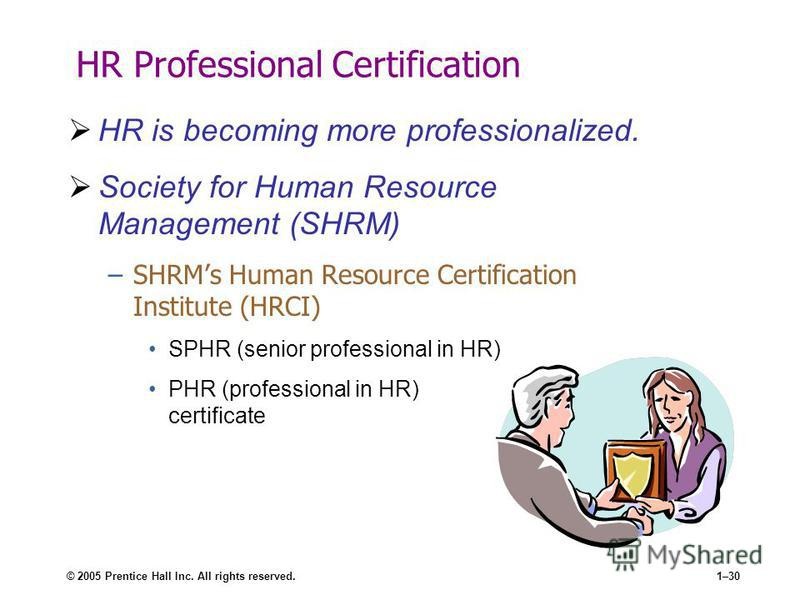 © 2005 Prentice Hall Inc. All rights reserved.1–30 HR Professional Certification HR is becoming more professionalized. Society for Human Resource Management (SHRM) –SHRMs Human Resource Certification Institute (HRCI) SPHR (senior professional in HR)