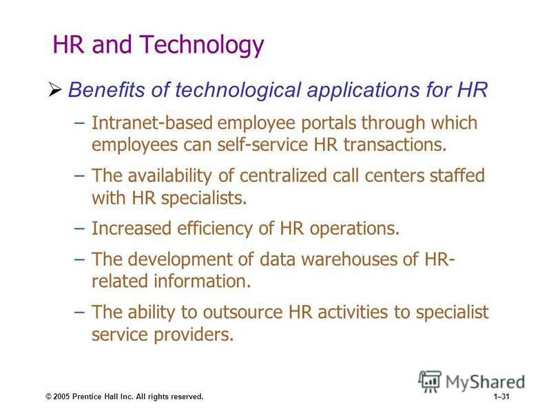 © 2005 Prentice Hall Inc. All rights reserved.1–31 HR and Technology Benefits of technological applications for HR –Intranet-based employee portals through which employees can self-service HR transactions. –The availability of centralized call center