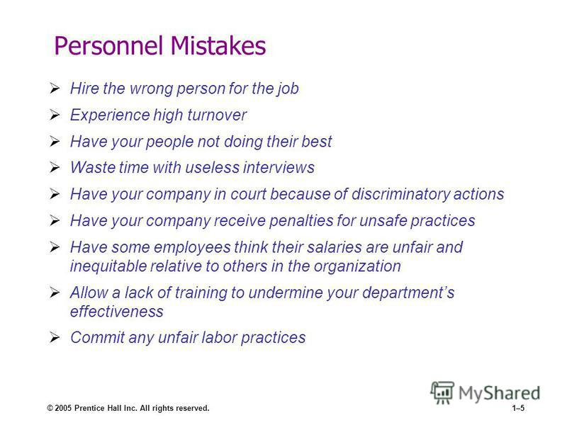 © 2005 Prentice Hall Inc. All rights reserved.1–5 Personnel Mistakes Hire the wrong person for the job Experience high turnover Have your people not doing their best Waste time with useless interviews Have your company in court because of discriminat