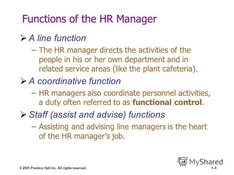 © 2005 Prentice Hall Inc. All rights reserved.1–9 Functions of the HR Manager A line function –The HR manager directs the activities of the people in his or her own department and in related service areas (like the plant cafeteria). A coordinative fu