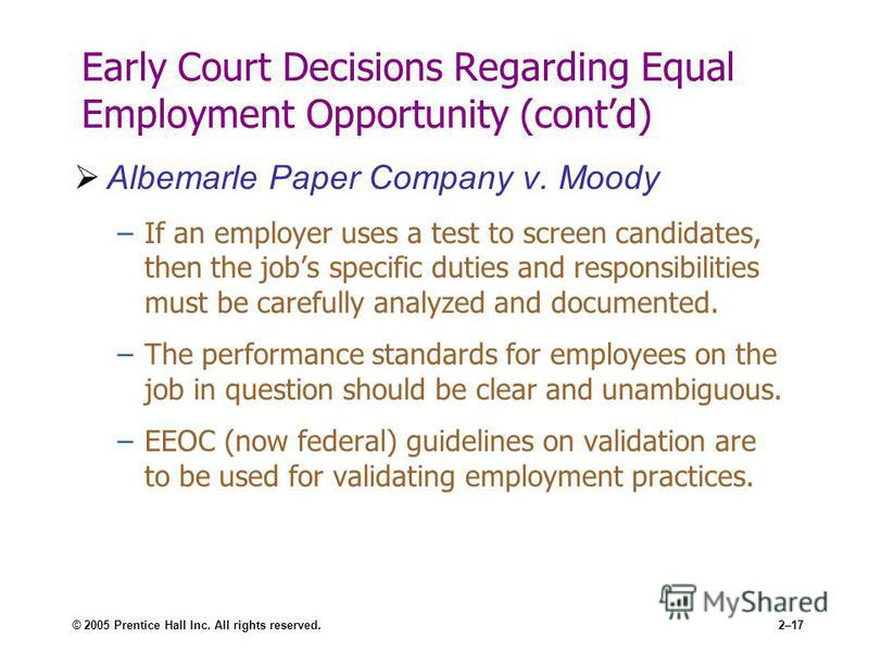 © 2005 Prentice Hall Inc. All rights reserved.2–17 Early Court Decisions Regarding Equal Employment Opportunity (contd) Albemarle Paper Company v. Moody –If an employer uses a test to screen candidates, then the jobs specific duties and responsibilit