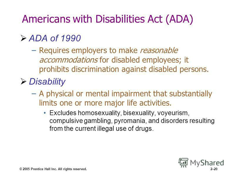 © 2005 Prentice Hall Inc. All rights reserved.2–20 Americans with Disabilities Act (ADA) ADA of 1990 –Requires employers to make reasonable accommodations for disabled employees; it prohibits discrimination against disabled persons. Disability –A phy