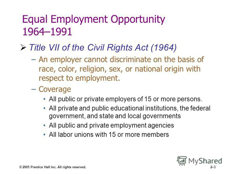 © 2005 Prentice Hall Inc. All rights reserved.2–3 Equal Employment Opportunity 1964–1991 Title VII of the Civil Rights Act (1964) –An employer cannot discriminate on the basis of race, color, religion, sex, or national origin with respect to employme