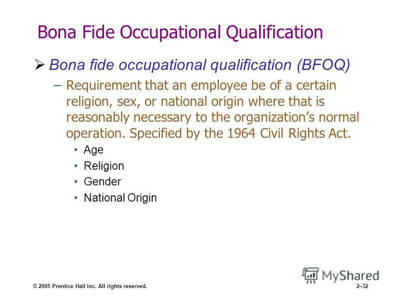 © 2005 Prentice Hall Inc. All rights reserved.2–32 Bona Fide Occupational Qualification Bona fide occupational qualification (BFOQ) –Requirement that an employee be of a certain religion, sex, or national origin where that is reasonably necessary to
