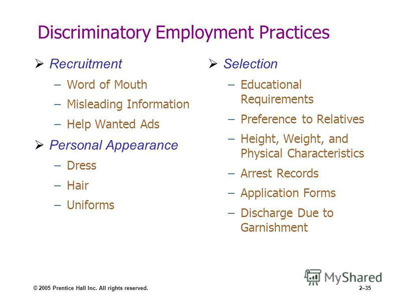 © 2005 Prentice Hall Inc. All rights reserved.2–35 Discriminatory Employment Practices Recruitment –Word of Mouth –Misleading Information –Help Wanted Ads Personal Appearance –Dress –Hair –Uniforms Selection –Educational Requirements –Preference to R