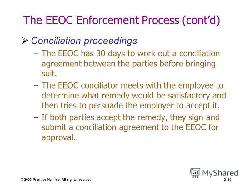 © 2005 Prentice Hall Inc. All rights reserved.2–39 The EEOC Enforcement Process (contd) Conciliation proceedings –The EEOC has 30 days to work out a conciliation agreement between the parties before bringing suit. –The EEOC conciliator meets with the