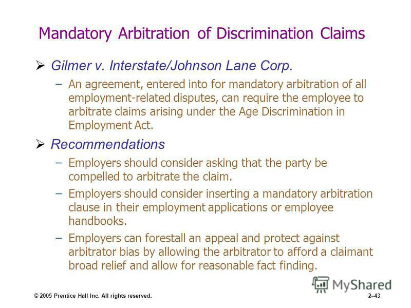 © 2005 Prentice Hall Inc. All rights reserved.2–43 Mandatory Arbitration of Discrimination Claims Gilmer v. Interstate/Johnson Lane Corp. –An agreement, entered into for mandatory arbitration of all employment-related disputes, can require the employ
