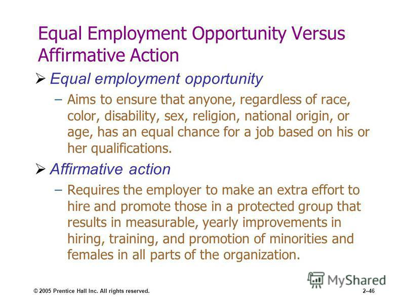 © 2005 Prentice Hall Inc. All rights reserved.2–46 Equal Employment Opportunity Versus Affirmative Action Equal employment opportunity –Aims to ensure that anyone, regardless of race, color, disability, sex, religion, national origin, or age, has an