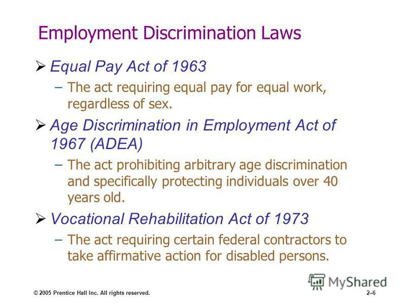 © 2005 Prentice Hall Inc. All rights reserved.2–6 Employment Discrimination Laws Equal Pay Act of 1963 –The act requiring equal pay for equal work, regardless of sex. Age Discrimination in Employment Act of 1967 (ADEA) –The act prohibiting arbitrary