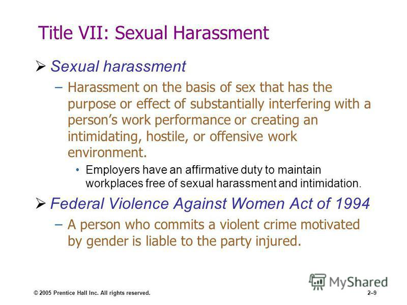 © 2005 Prentice Hall Inc. All rights reserved.2–9 Title VII: Sexual Harassment Sexual harassment –Harassment on the basis of sex that has the purpose or effect of substantially interfering with a persons work performance or creating an intimidating,