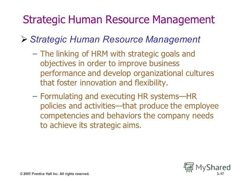 © 2005 Prentice Hall Inc. All rights reserved.3–17 Strategic Human Resource Management –The linking of HRM with strategic goals and objectives in order to improve business performance and develop organizational cultures that foster innovation and fle