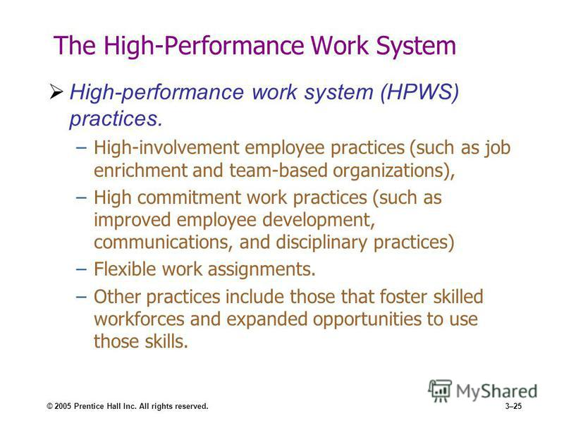 © 2005 Prentice Hall Inc. All rights reserved.3–25 The High-Performance Work System High-performance work system (HPWS) practices. –High-involvement employee practices (such as job enrichment and team-based organizations), –High commitment work pract