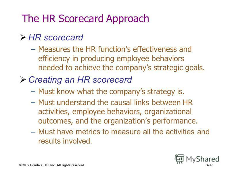 © 2005 Prentice Hall Inc. All rights reserved.3–27 The HR Scorecard Approach HR scorecard –Measures the HR functions effectiveness and efficiency in producing employee behaviors needed to achieve the companys strategic goals. Creating an HR scorecard