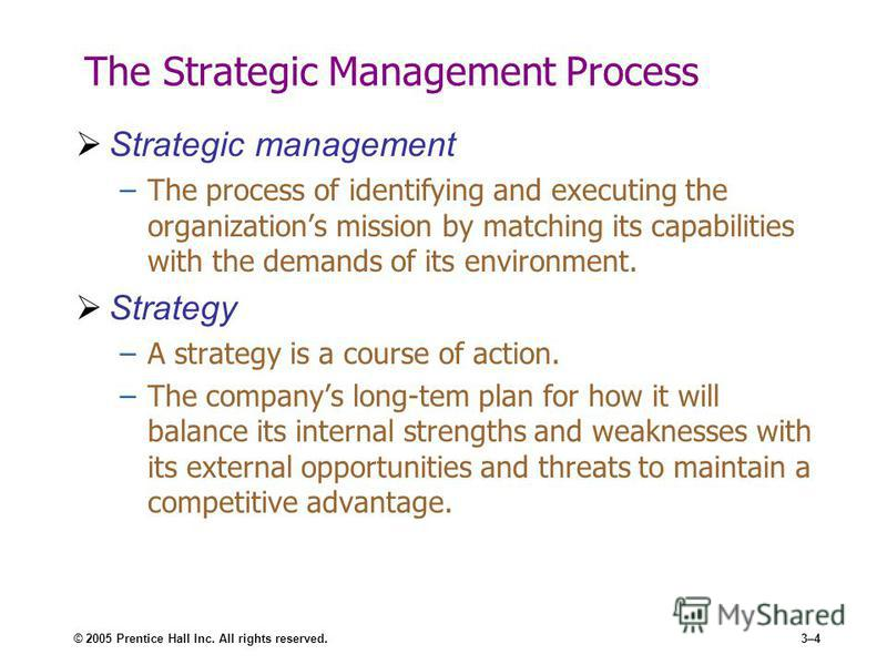 © 2005 Prentice Hall Inc. All rights reserved.3–4 The Strategic Management Process Strategic management –The process of identifying and executing the organizations mission by matching its capabilities with the demands of its environment. Strategy –A