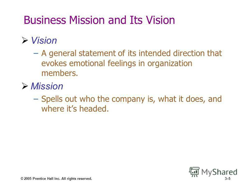 © 2005 Prentice Hall Inc. All rights reserved.3–5 Business Mission and Its Vision Vision –A general statement of its intended direction that evokes emotional feelings in organization members. Mission –Spells out who the company is, what it does, and