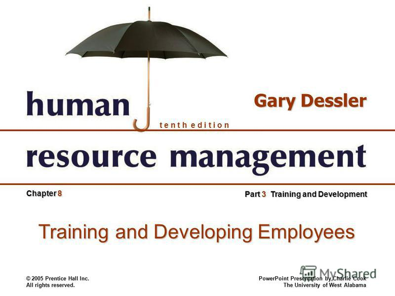 © 2005 Prentice Hall Inc. All rights reserved. PowerPoint Presentation by Charlie Cook The University of West Alabama t e n t h e d i t i o n Gary Dessler Chapter 8 Part 3 Training and Development Training and Developing Employees