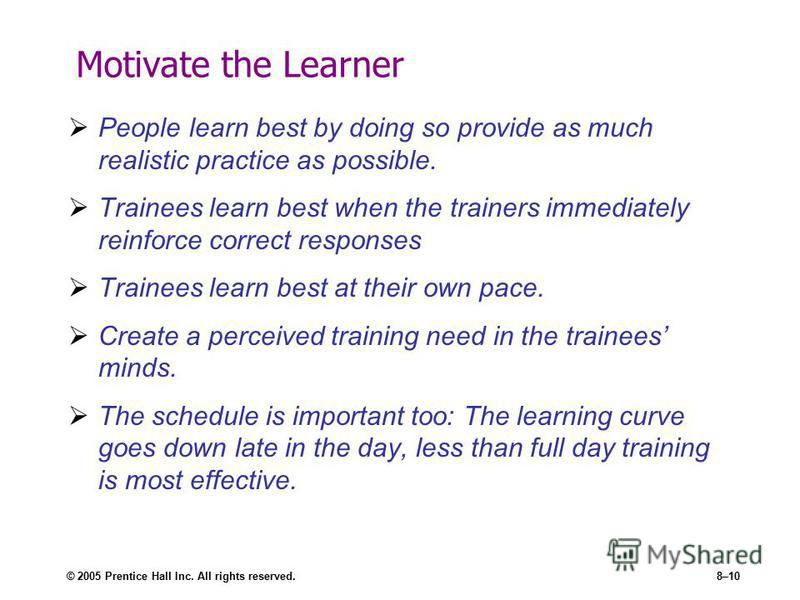 © 2005 Prentice Hall Inc. All rights reserved.8–10 Motivate the Learner People learn best by doing so provide as much realistic practice as possible. Trainees learn best when the trainers immediately reinforce correct responses Trainees learn best at