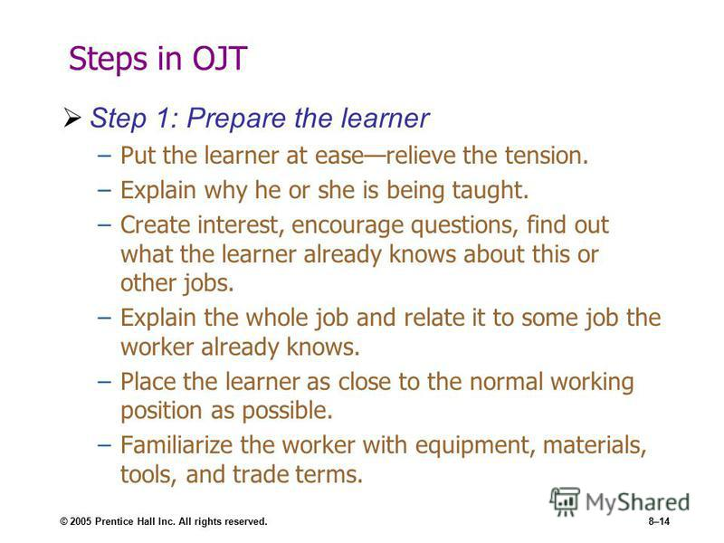 © 2005 Prentice Hall Inc. All rights reserved.8–14 Steps in OJT Step 1: Prepare the learner –Put the learner at easerelieve the tension. –Explain why he or she is being taught. –Create interest, encourage questions, find out what the learner already