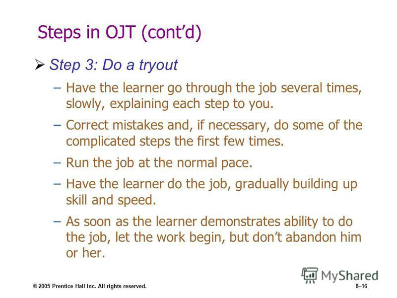 © 2005 Prentice Hall Inc. All rights reserved.8–16 Steps in OJT (contd) Step 3: Do a tryout –Have the learner go through the job several times, slowly, explaining each step to you. –Correct mistakes and, if necessary, do some of the complicated steps